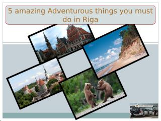 5 amazing Adventurous things you must do in Riga.pptx